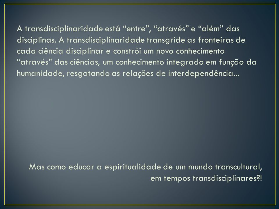 "A transdisciplinaridade está ""entre"", ""através"" e ""além"" das disciplinas. A transdisciplinaridade transgride as fronteiras de cada ciência disciplinar"