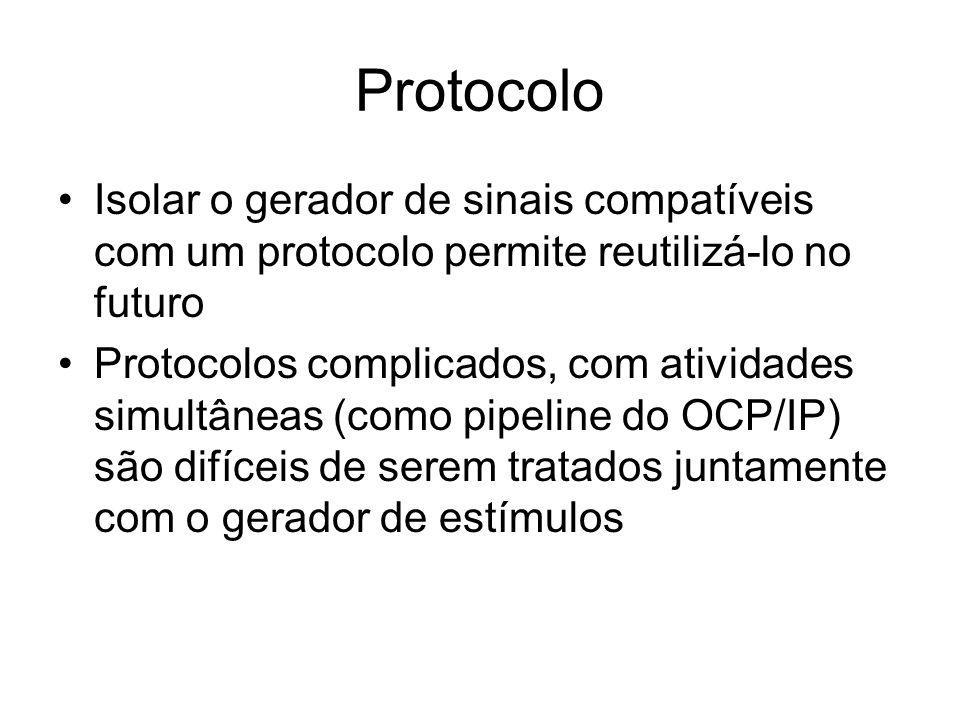 Protocolo Isolar o gerador de sinais compatíveis com um protocolo permite reutilizá-lo no futuro Protocolos complicados, com atividades simultâneas (como pipeline do OCP/IP) são difíceis de serem tratados juntamente com o gerador de estímulos