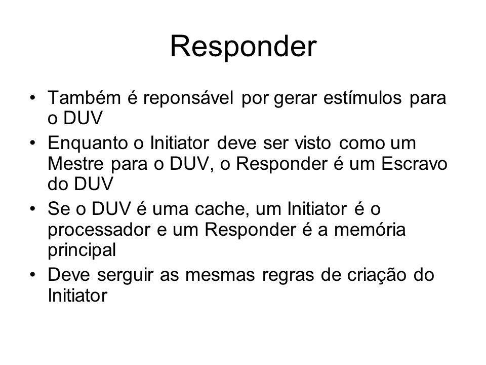 Responder Também é reponsável por gerar estímulos para o DUV Enquanto o Initiator deve ser visto como um Mestre para o DUV, o Responder é um Escravo do DUV Se o DUV é uma cache, um Initiator é o processador e um Responder é a memória principal Deve serguir as mesmas regras de criação do Initiator