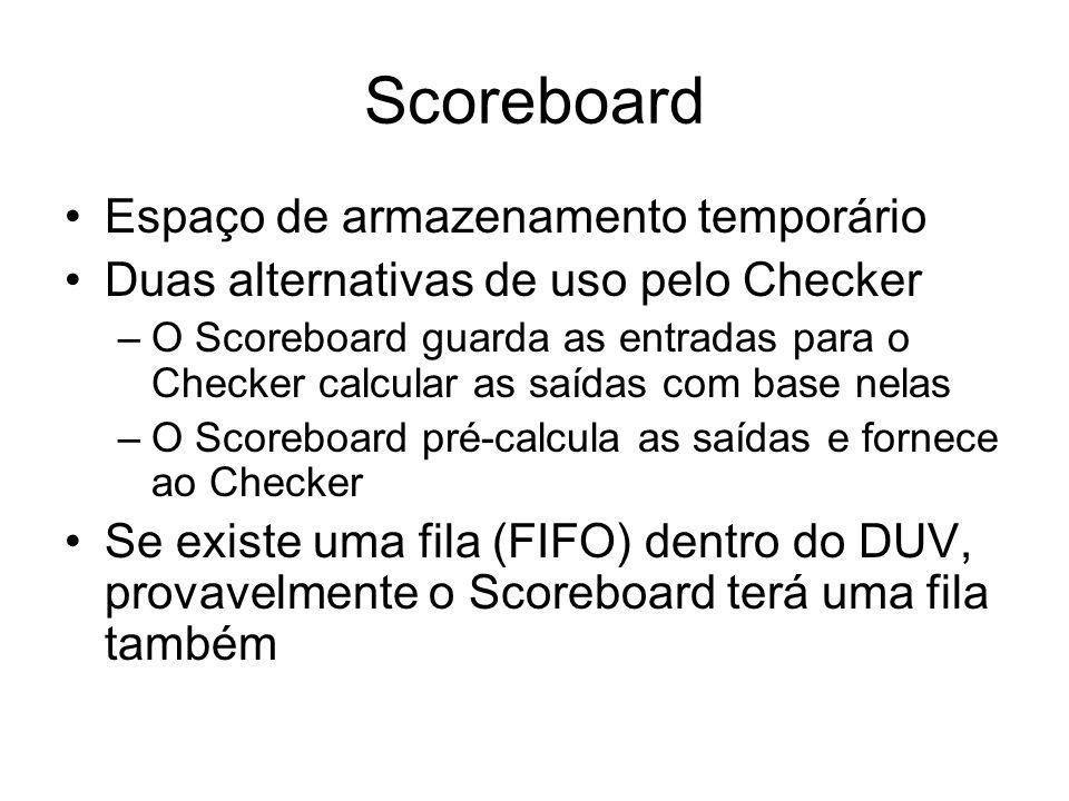 Scoreboard Espaço de armazenamento temporário Duas alternativas de uso pelo Checker –O Scoreboard guarda as entradas para o Checker calcular as saídas com base nelas –O Scoreboard pré-calcula as saídas e fornece ao Checker Se existe uma fila (FIFO) dentro do DUV, provavelmente o Scoreboard terá uma fila também