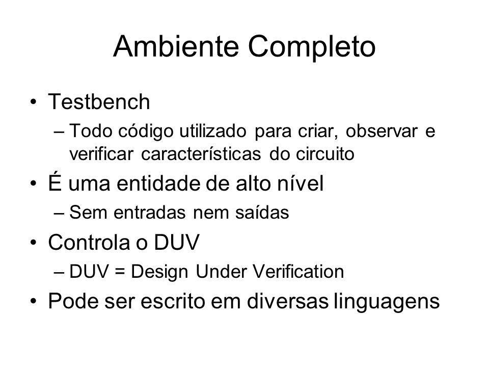 Ambiente Completo Testbench –Todo código utilizado para criar, observar e verificar características do circuito É uma entidade de alto nível –Sem entradas nem saídas Controla o DUV –DUV = Design Under Verification Pode ser escrito em diversas linguagens