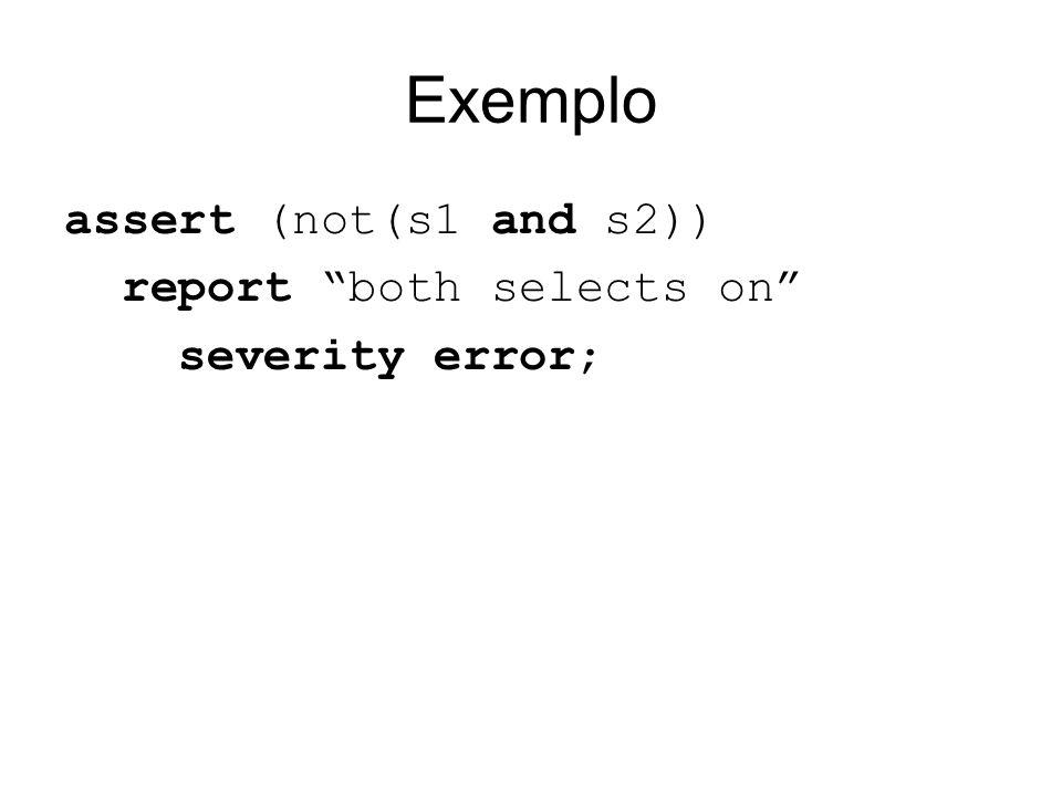 Exemplo assert (not(s1 and s2)) report both selects on severity error;