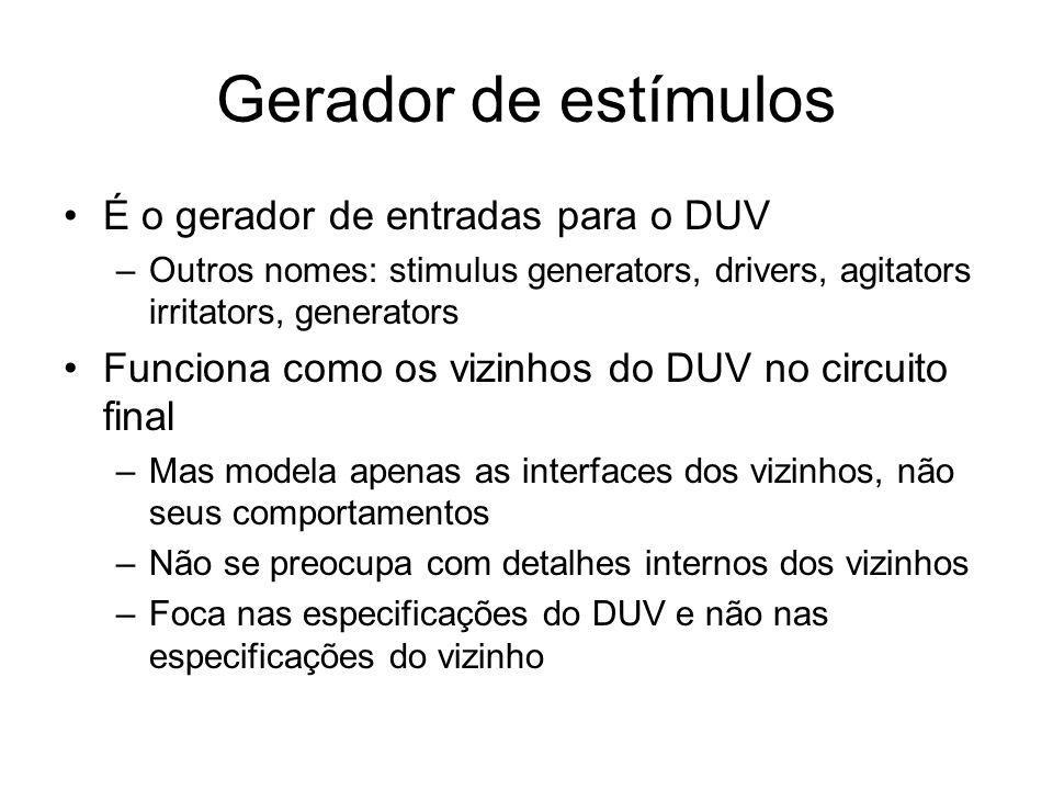 Gerador de estímulos É o gerador de entradas para o DUV –Outros nomes: stimulus generators, drivers, agitators irritators, generators Funciona como os