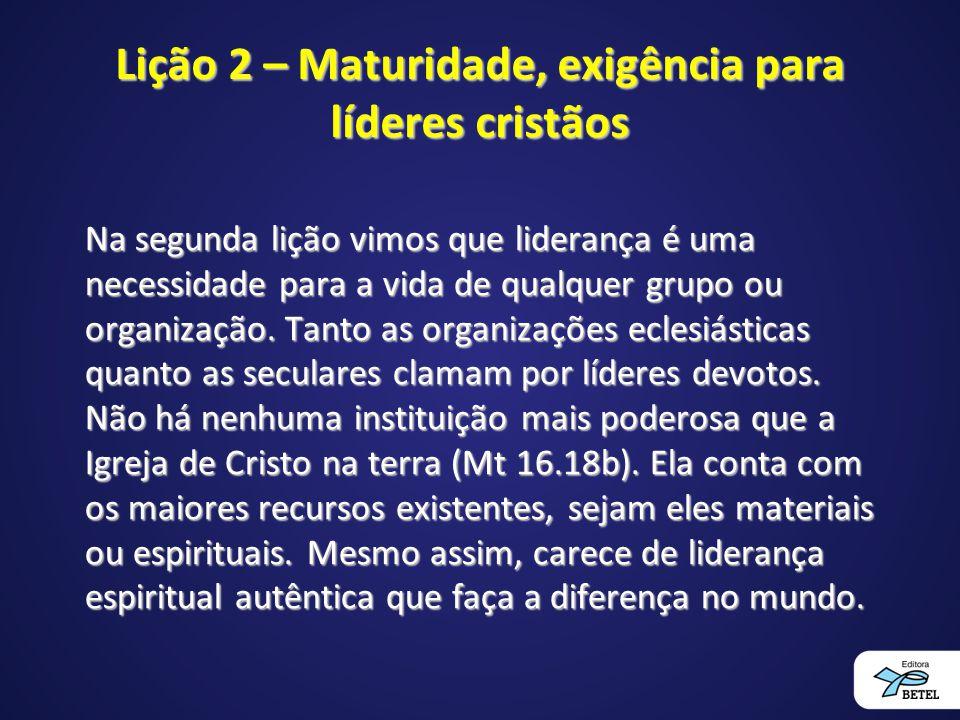 Lição 2 – Maturidade, exigência para líderes cristãos Na segunda lição vimos que liderança é uma necessidade para a vida de qualquer grupo ou organiza