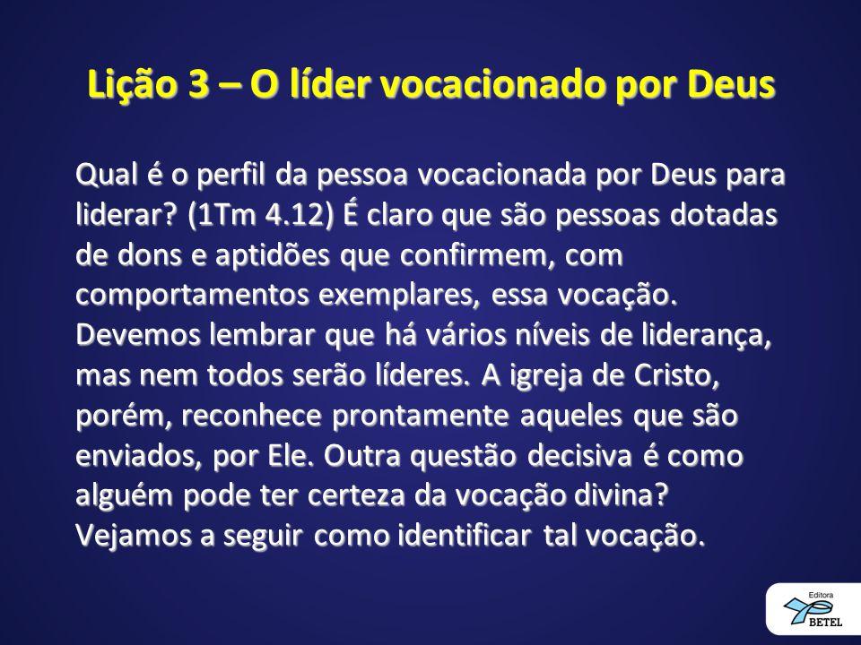 Lição 3 – O líder vocacionado por Deus Qual é o perfil da pessoa vocacionada por Deus para liderar? (1Tm 4.12) É claro que são pessoas dotadas de dons