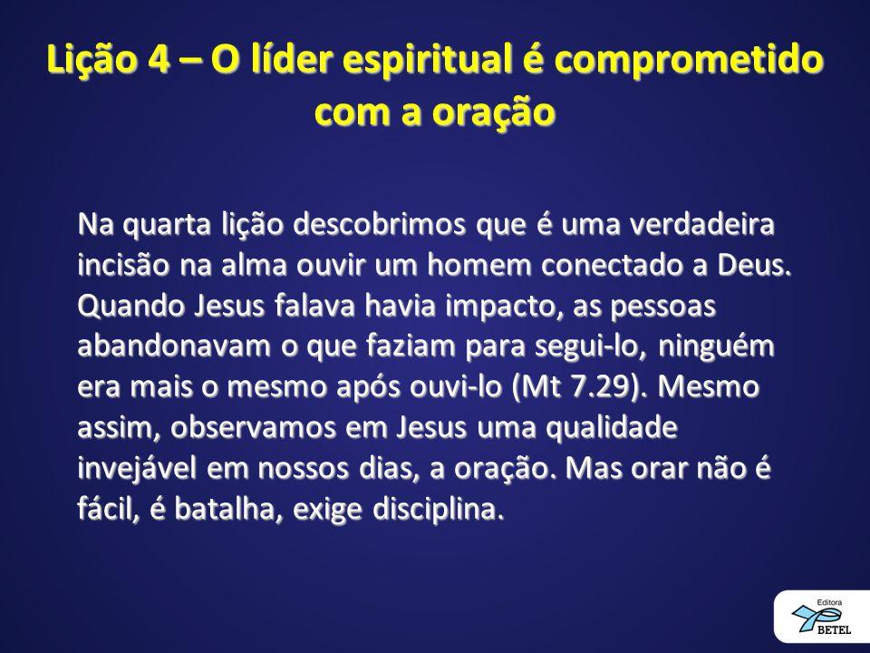 Lição 4 – O líder espiritual é comprometido com a oração Na quarta lição descobrimos que é uma verdadeira incisão na alma ouvir um homem conectado a D