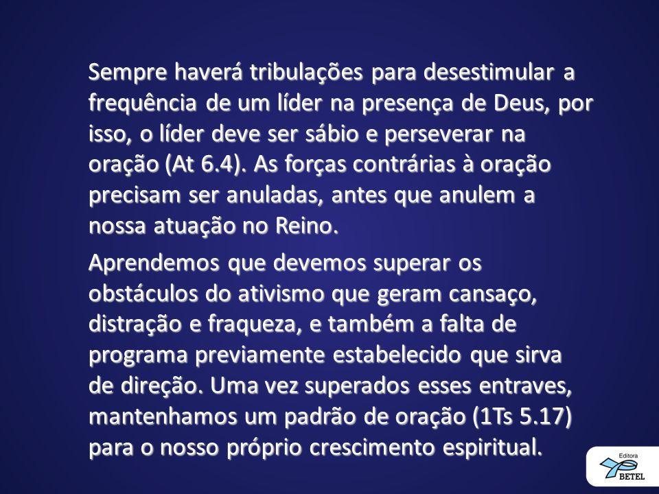 Sempre haverá tribulações para desestimular a frequência de um líder na presença de Deus, por isso, o líder deve ser sábio e perseverar na oração (At