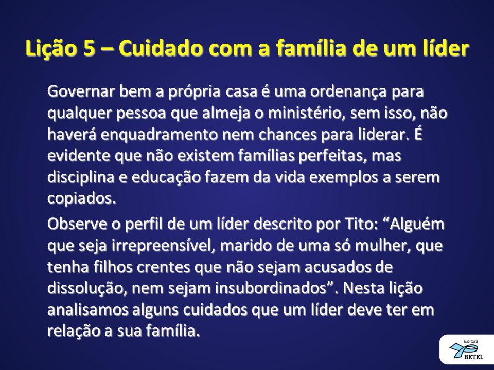 Lição 5 – Cuidado com a família de um líder Governar bem a própria casa é uma ordenança para qualquer pessoa que almeja o ministério, sem isso, não ha