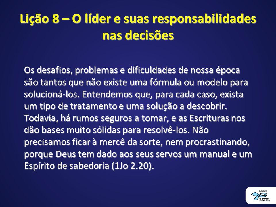 Lição 8 – O líder e suas responsabilidades nas decisões Os desafios, problemas e dificuldades de nossa época são tantos que não existe uma fórmula ou