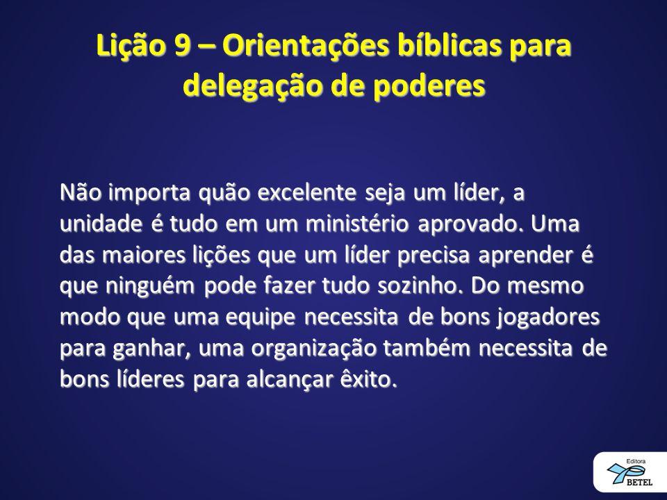 Lição 9 – Orientações bíblicas para delegação de poderes Não importa quão excelente seja um líder, a unidade é tudo em um ministério aprovado. Uma das