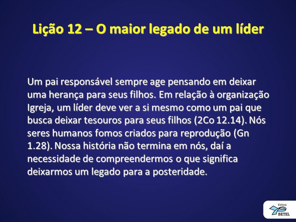Lição 12 – O maior legado de um líder Um pai responsável sempre age pensando em deixar uma herança para seus filhos. Em relação à organização Igreja,