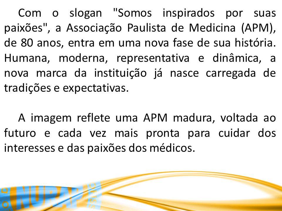 Com o slogan Somos inspirados por suas paixões , a Associação Paulista de Medicina (APM), de 80 anos, entra em uma nova fase de sua história.
