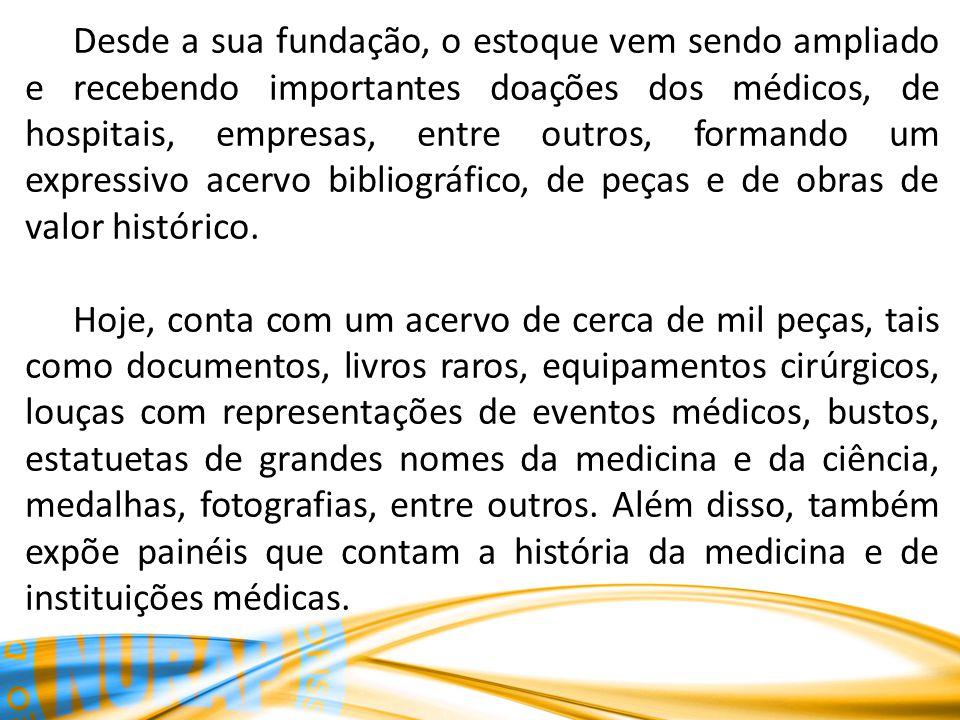 Desde a sua fundação, o estoque vem sendo ampliado e recebendo importantes doações dos médicos, de hospitais, empresas, entre outros, formando um expressivo acervo bibliográfico, de peças e de obras de valor histórico.