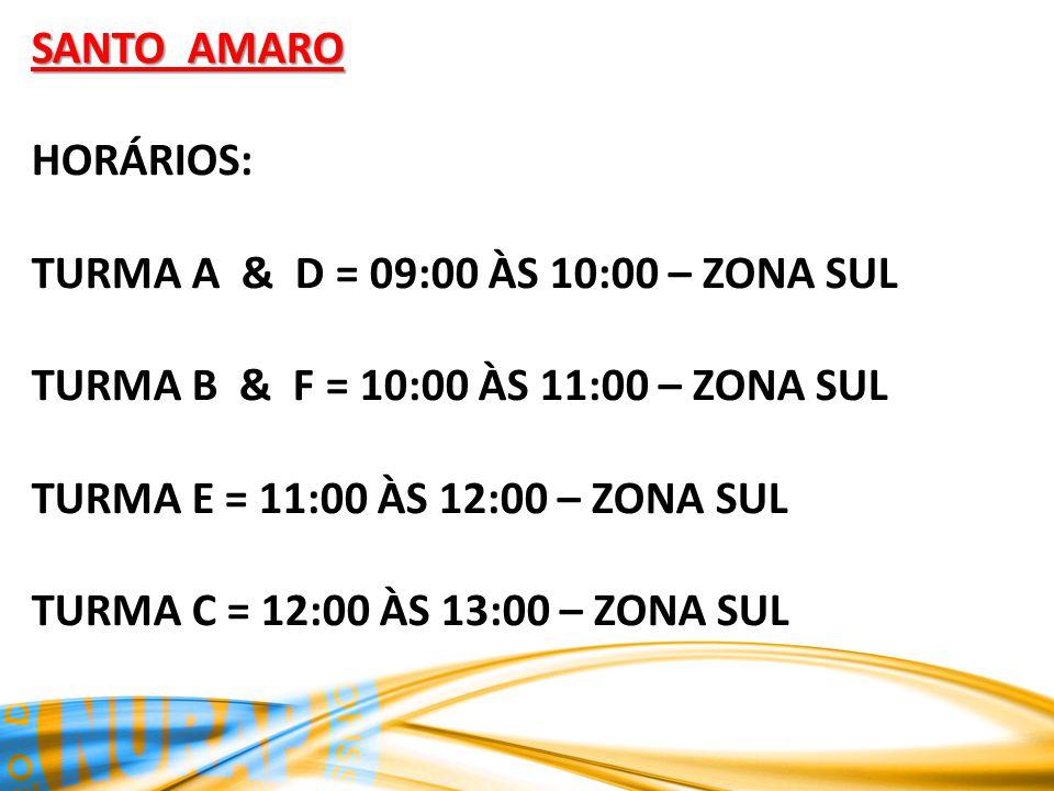 SANTO AMARO HORÁRIOS: TURMA A & D = 09:00 ÀS 10:00 – ZONA SUL TURMA B & F = 10:00 ÀS 11:00 – ZONA SUL TURMA E = 11:00 ÀS 12:00 – ZONA SUL TURMA C = 12:00 ÀS 13:00 – ZONA SUL