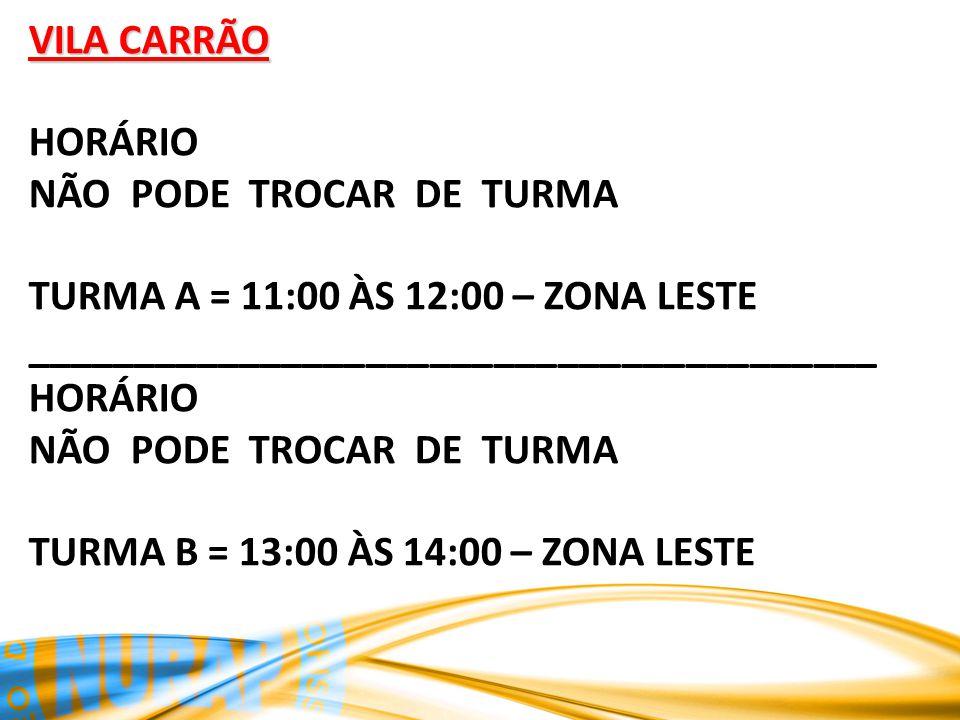 VILA CARRÃO HORÁRIO NÃO PODE TROCAR DE TURMA TURMA A = 11:00 ÀS 12:00 – ZONA LESTE ________________________________________ HORÁRIO NÃO PODE TROCAR DE TURMA TURMA B = 13:00 ÀS 14:00 – ZONA LESTE