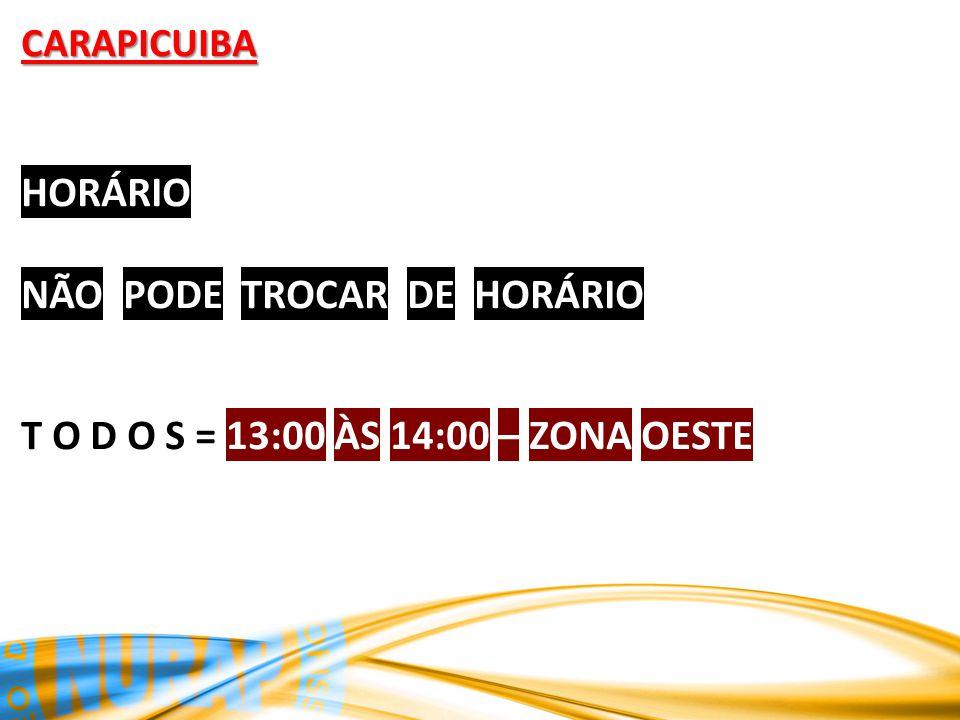 CARAPICUIBA HORÁRIO NÃO PODE TROCAR DE HORÁRIO T O D O S = 13:00 ÀS 14:00 – ZONA OESTE