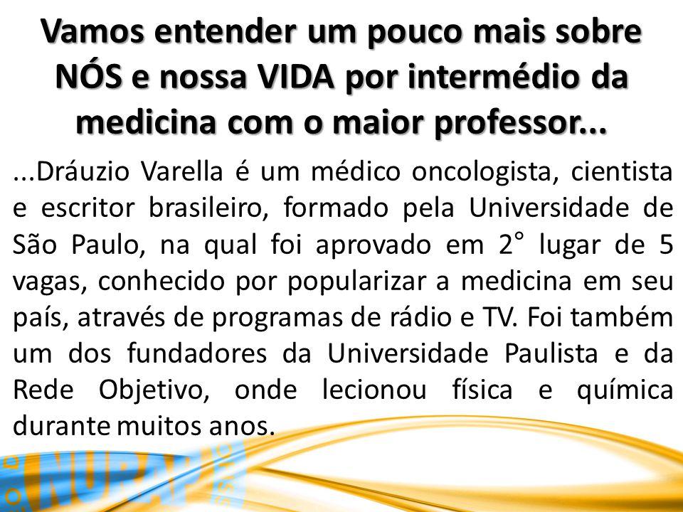 Vamos entender um pouco mais sobre NÓS e nossa VIDA por intermédio da medicina com o maior professor......Dráuzio Varella é um médico oncologista, cientista e escritor brasileiro, formado pela Universidade de São Paulo, na qual foi aprovado em 2° lugar de 5 vagas, conhecido por popularizar a medicina em seu país, através de programas de rádio e TV.