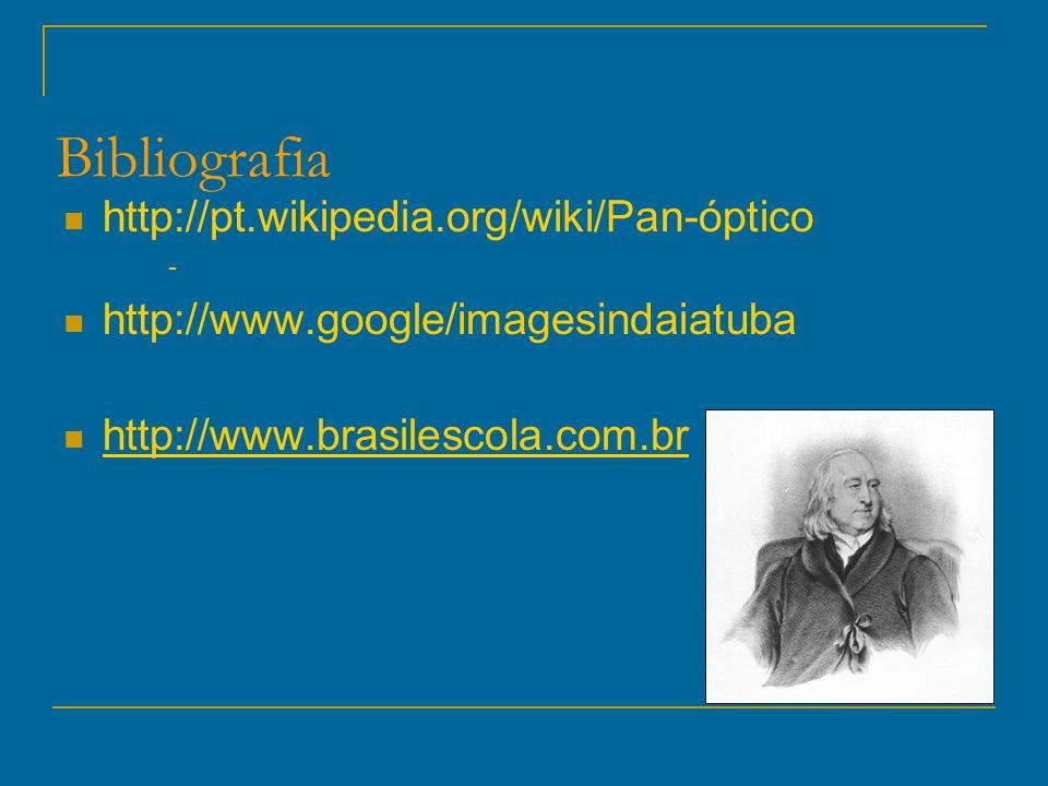 Bibliografia http://pt.wikipedia.org/wiki/Pan-óptico - http://www.google/imagesindaiatuba http://www.brasilescola.com.br