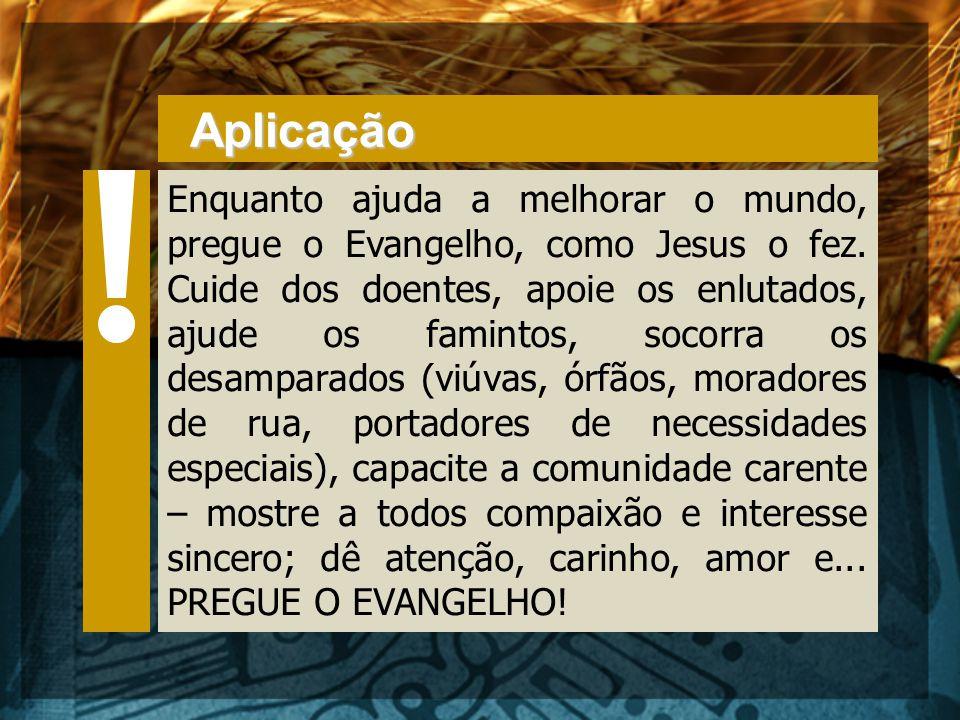 Aplicação Enquanto ajuda a melhorar o mundo, pregue o Evangelho, como Jesus o fez. Cuide dos doentes, apoie os enlutados, ajude os famintos, socorra o