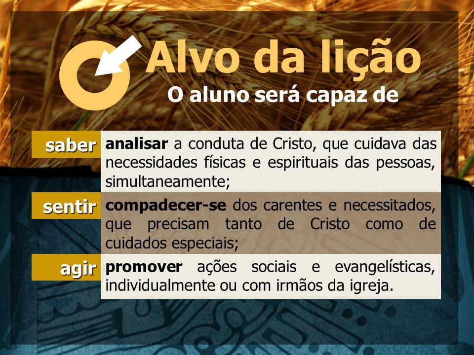 Alvo da lição O aluno será capaz de saber analisar a conduta de Cristo, que cuidava das necessidades físicas e espirituais das pessoas, simultaneament