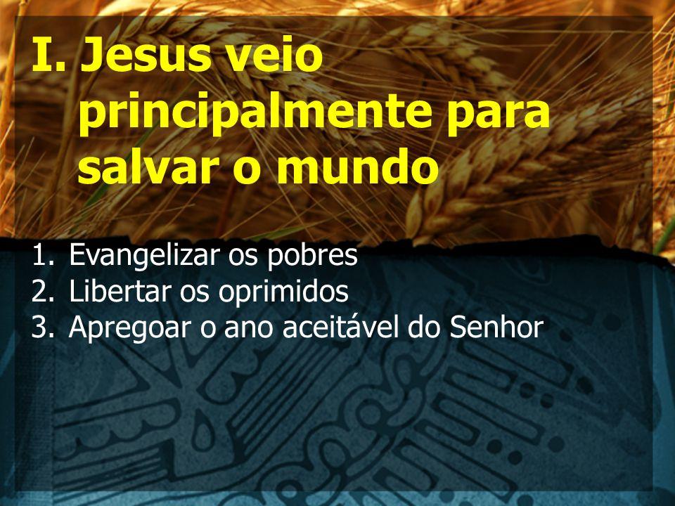 I. Jesus veio principalmente para salvar o mundo 1.Evangelizar os pobres 2.Libertar os oprimidos 3.Apregoar o ano aceitável do Senhor