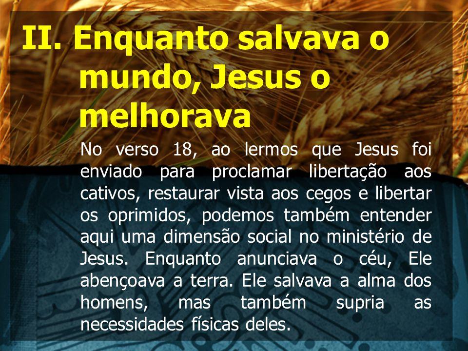 II. Enquanto salvava o mundo, Jesus o melhorava No verso 18, ao lermos que Jesus foi enviado para proclamar libertação aos cativos, restaurar vista ao