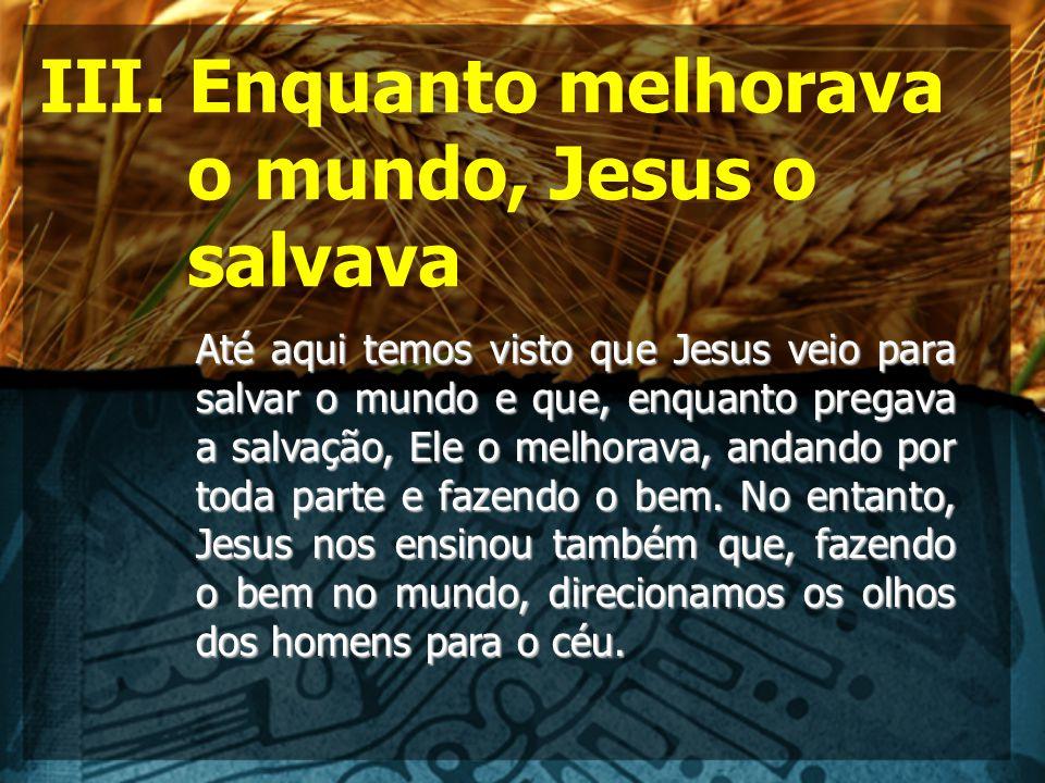 III. Enquanto melhorava o mundo, Jesus o salvava Até aqui temos visto que Jesus veio para salvar o mundo e que, enquanto pregava a salvação, Ele o mel