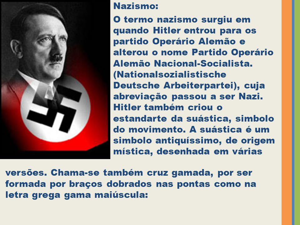 Nazismo: O termo nazismo surgiu em quando Hitler entrou para os partido Operário Alemão e alterou o nome Partido Operário Alemão Nacional-Socialista.