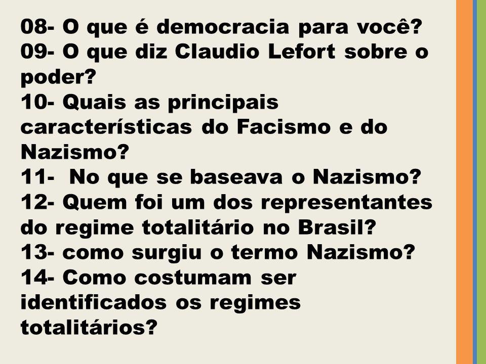 08- O que é democracia para você? 09- O que diz Claudio Lefort sobre o poder? 10- Quais as principais características do Facismo e do Nazismo? 11- No