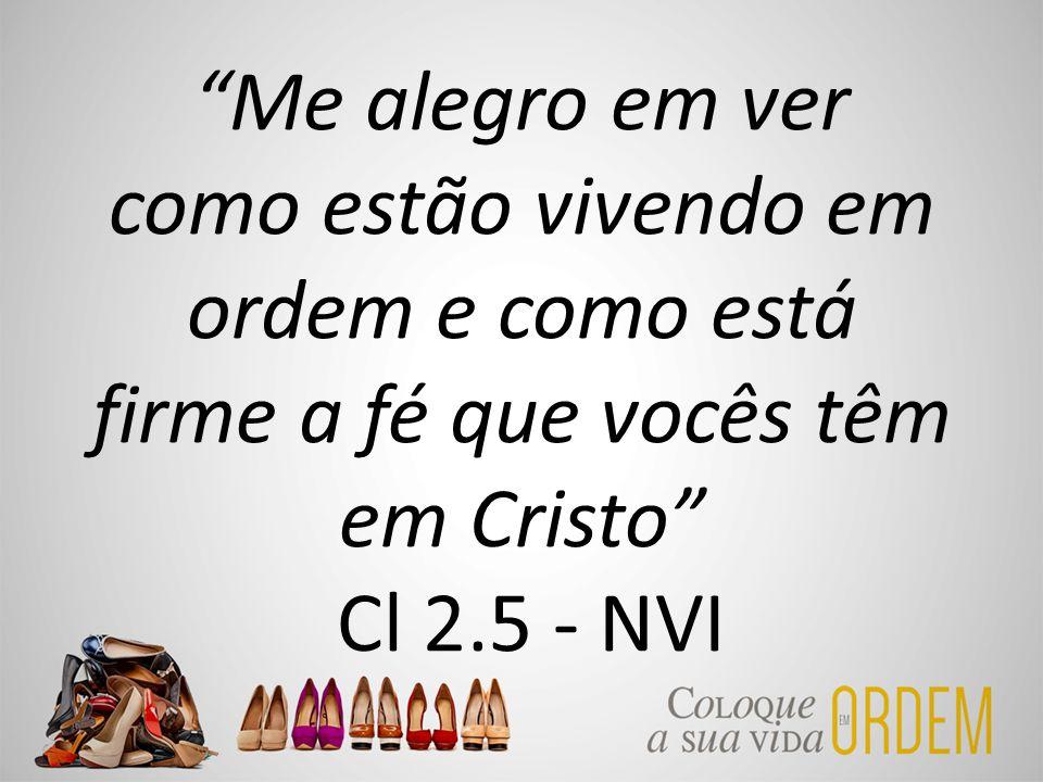 """""""Me alegro em ver como estão vivendo em ordem e como está firme a fé que vocês têm em Cristo"""" Cl 2.5 - NVI"""