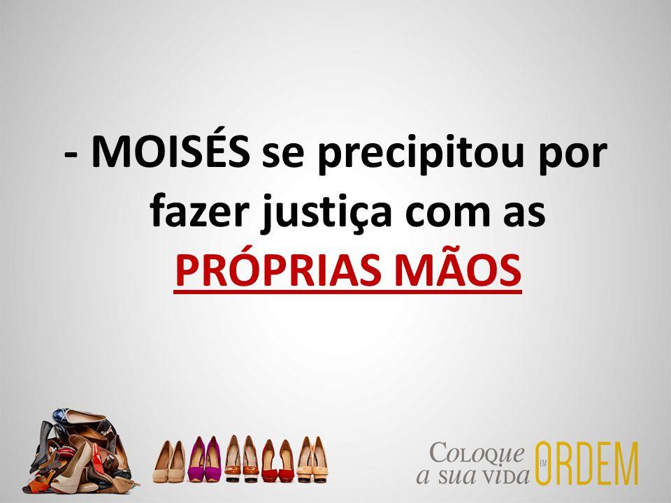 - MOISÉS se precipitou por fazer justiça com as PRÓPRIAS MÃOS