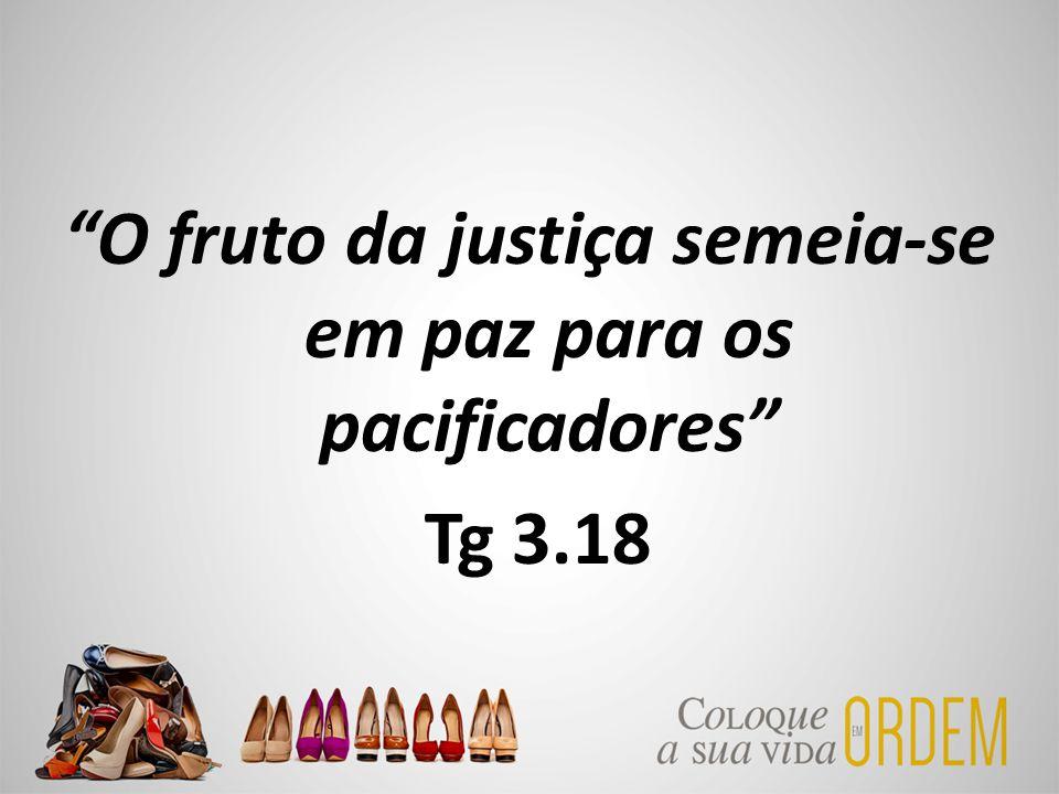 """""""O fruto da justiça semeia-se em paz para os pacificadores"""" Tg 3.18"""