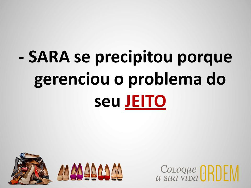 - SARA se precipitou porque gerenciou o problema do seu JEITO