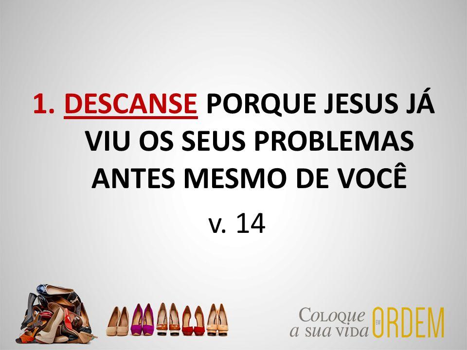 1.DESCANSE PORQUE JESUS JÁ VIU OS SEUS PROBLEMAS ANTES MESMO DE VOCÊ v. 14