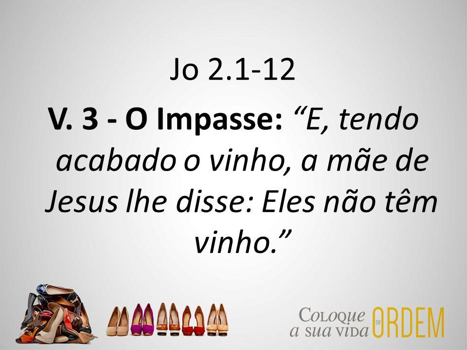 """Jo 2.1-12 V. 3 - O Impasse: """"E, tendo acabado o vinho, a mãe de Jesus lhe disse: Eles não têm vinho."""""""
