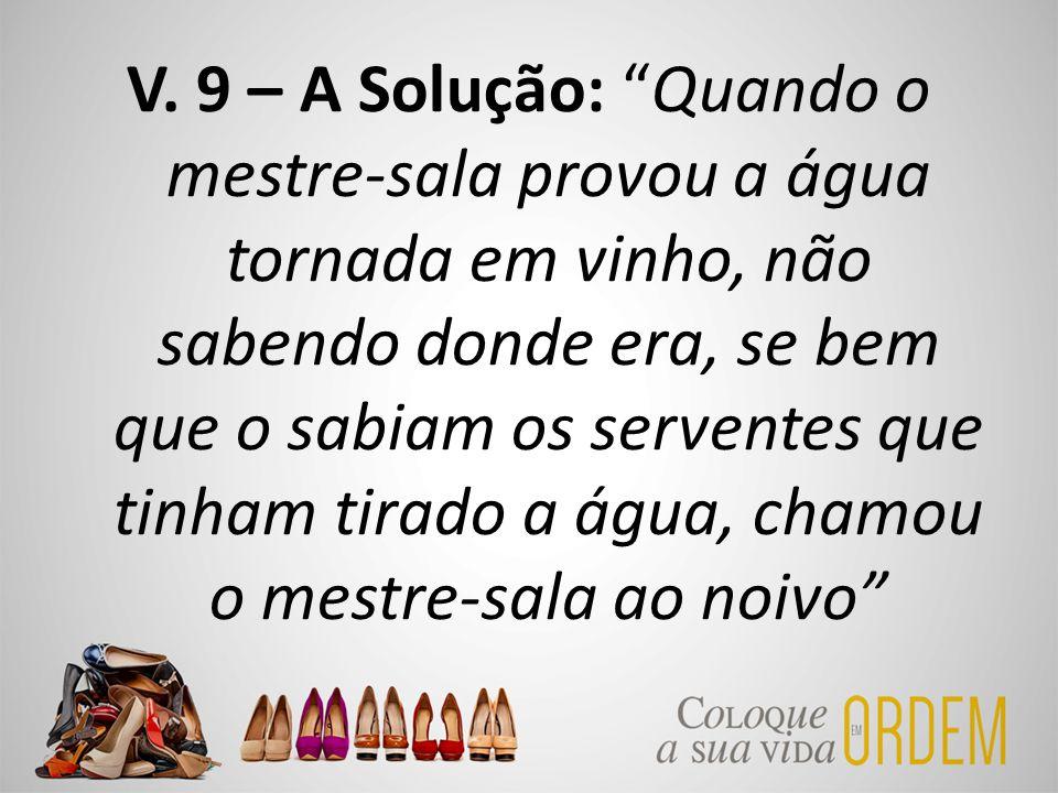 """V. 9 – A Solução: """"Quando o mestre-sala provou a água tornada em vinho, não sabendo donde era, se bem que o sabiam os serventes que tinham tirado a ág"""