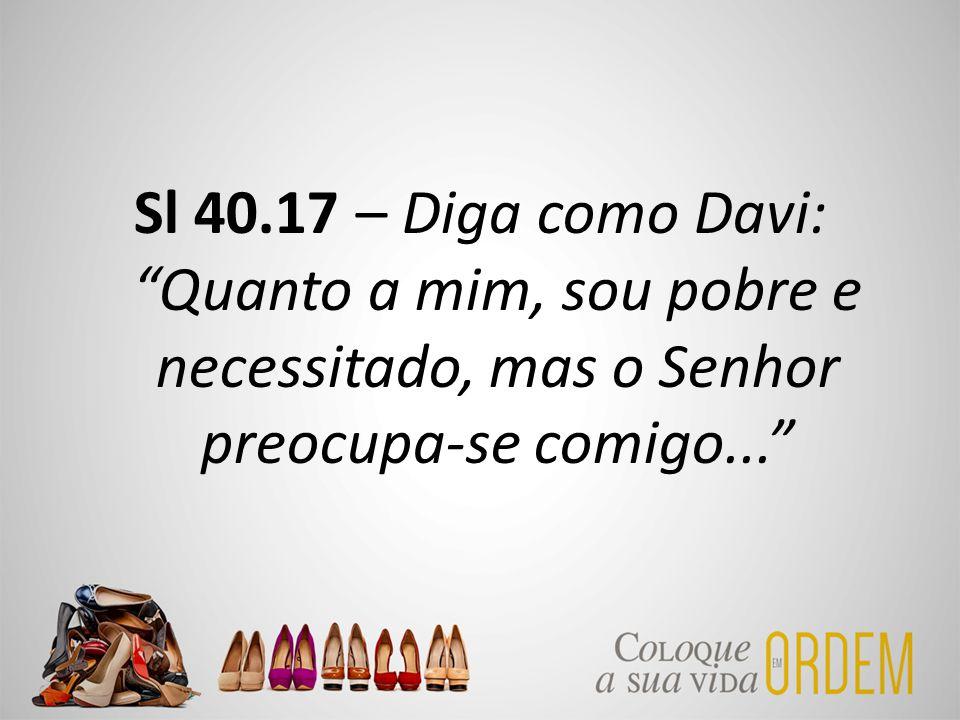 """Sl 40.17 – Diga como Davi: """"Quanto a mim, sou pobre e necessitado, mas o Senhor preocupa-se comigo..."""""""