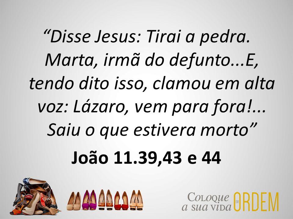 """""""Disse Jesus: Tirai a pedra. Marta, irmã do defunto...E, tendo dito isso, clamou em alta voz: Lázaro, vem para fora!... Saiu o que estivera morto"""" Joã"""