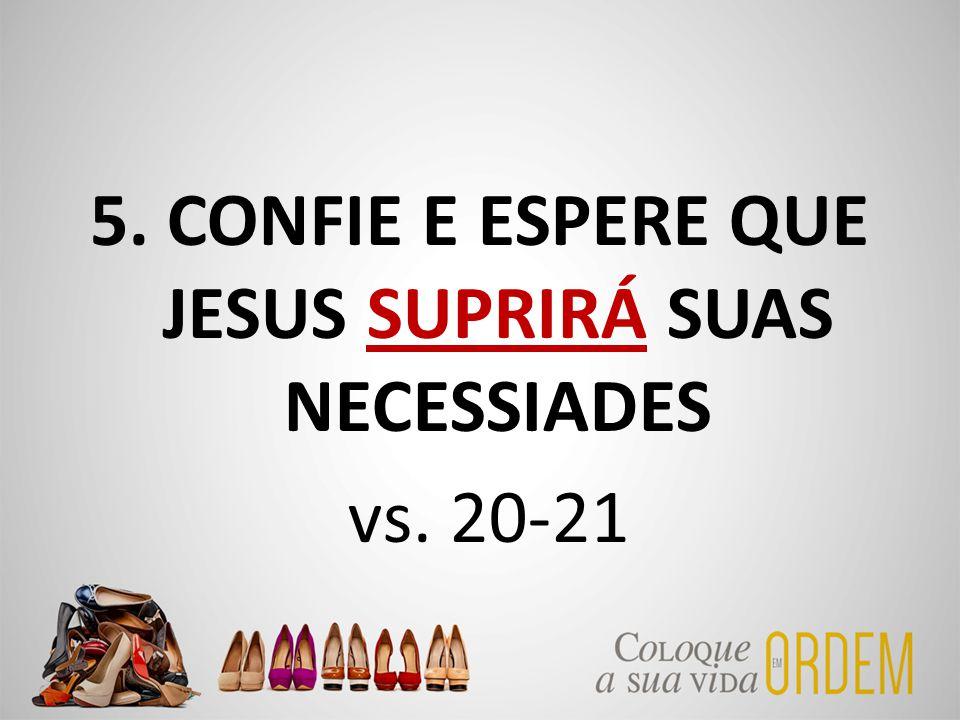 5. CONFIE E ESPERE QUE JESUS SUPRIRÁ SUAS NECESSIADES vs. 20-21