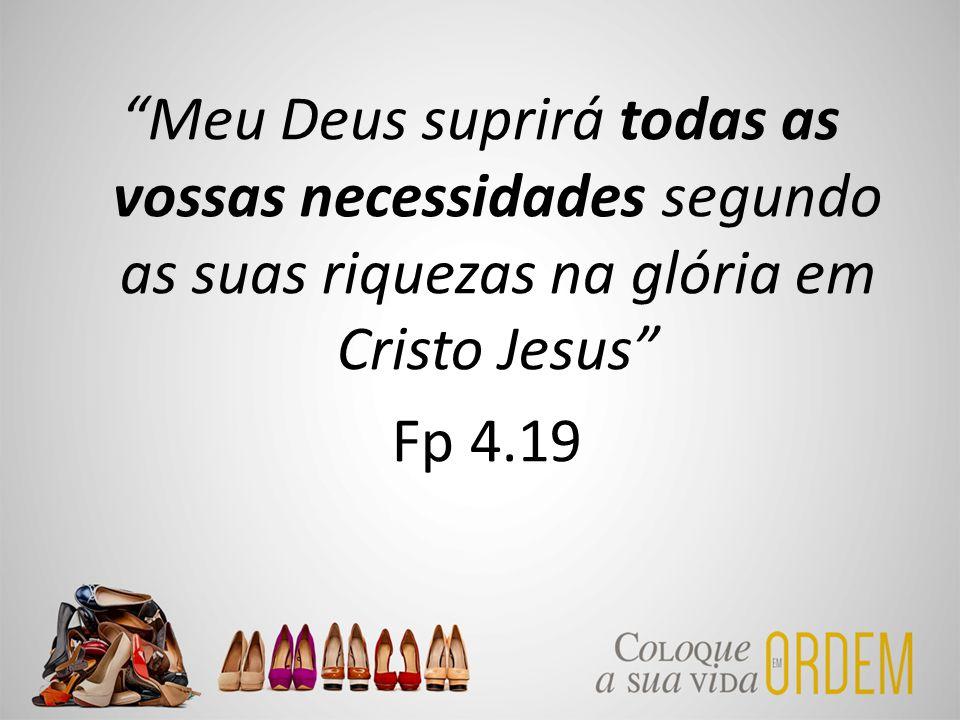 """""""Meu Deus suprirá todas as vossas necessidades segundo as suas riquezas na glória em Cristo Jesus"""" Fp 4.19"""