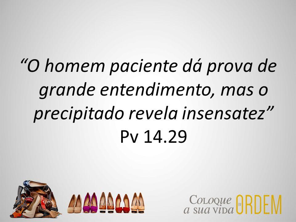 """""""O homem paciente dá prova de grande entendimento, mas o precipitado revela insensatez"""" Pv 14.29"""