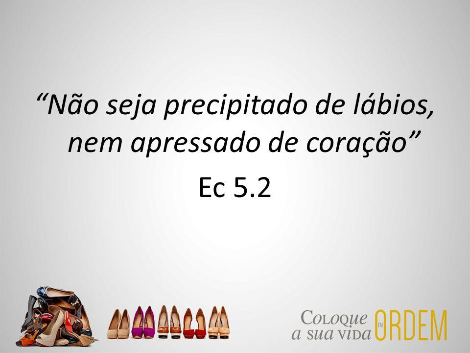 """""""Não seja precipitado de lábios, nem apressado de coração"""" Ec 5.2"""