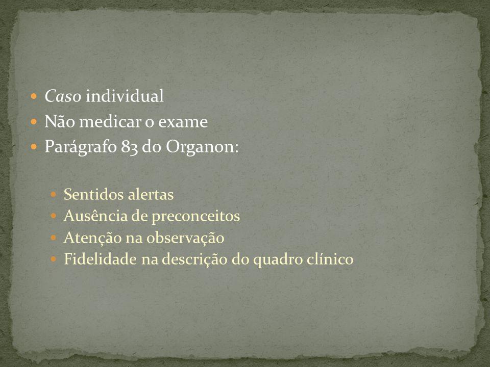 Caso individual Não medicar o exame Parágrafo 83 do Organon: Sentidos alertas Ausência de preconceitos Atenção na observação Fidelidade na descrição do quadro clínico