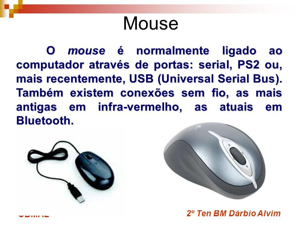 2º Ten BM Dárbio Alvim CBMAL Mouse O mouse é normalmente ligado ao computador através de portas: serial, PS2 ou, mais recentemente, USB (Universal Ser