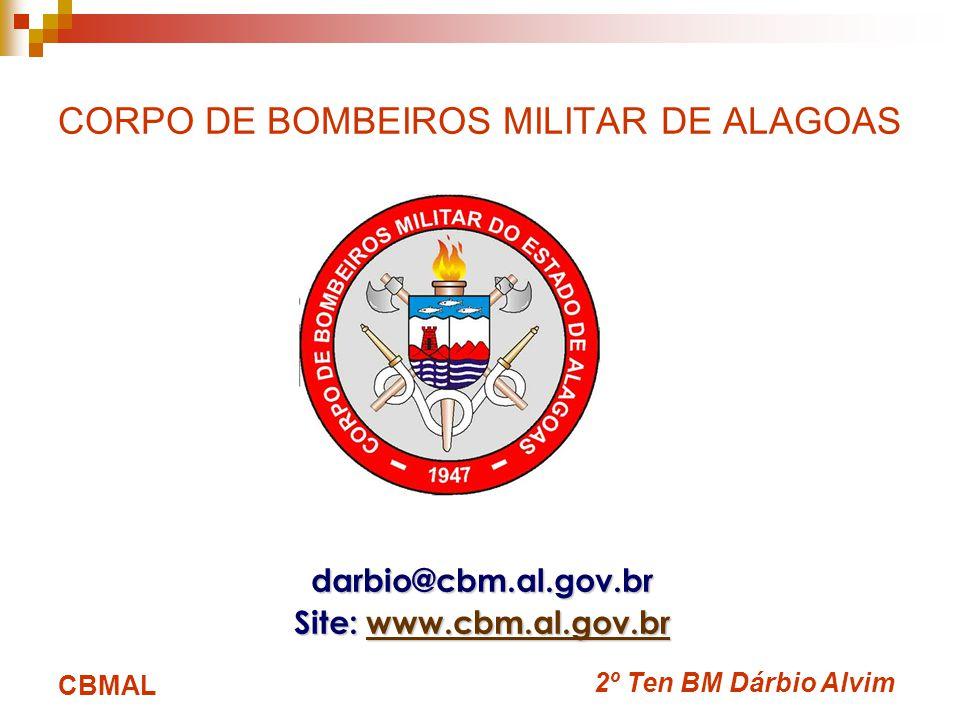 2º Ten BM Dárbio Alvim CBMAL CORPO DE BOMBEIROS MILITAR DE ALAGOAS darbio@cbm.al.gov.br Site: www.cbm.al.gov.br www.cbm.al.gov.br