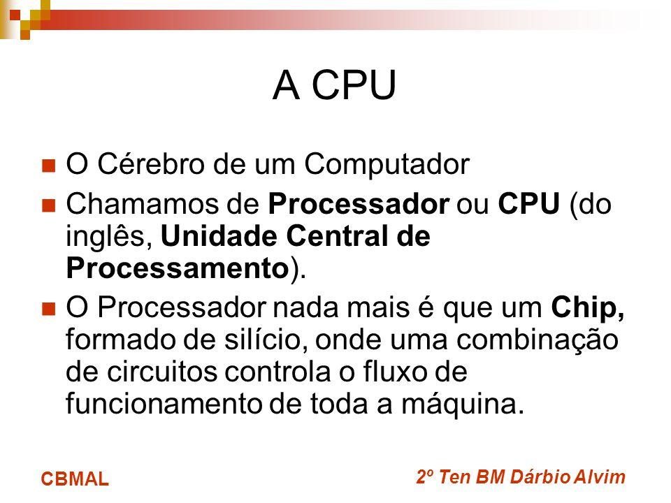 2º Ten BM Dárbio Alvim CBMAL A CPU O Cérebro de um Computador Chamamos de Processador ou CPU (do inglês, Unidade Central de Processamento).