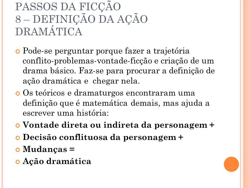 PASSOS DA FICÇÃO 8 – DEFINIÇÃO DA AÇÃO DRAMÁTICA Pode-se perguntar porque fazer a trajetória conflito-problemas-vontade-ficção e criação de um drama básico.