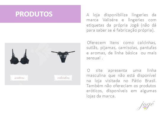 A loja disponibiliza lingeries da marca Valisére e lingeries com etiquetas da própria Jogê (não dá para saber se é fabricação própria). Oferecem itens
