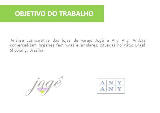 OBJETIVO DO TRABALHO Análise comparativa das lojas de varejo Jogê e Any Any. Ambas comercializam lingeries femininas e similares, situadas no Pátio Br