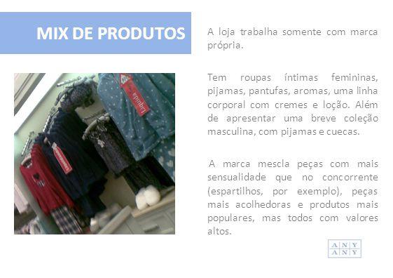 A loja trabalha somente com marca própria. Tem roupas íntimas femininas, pijamas, pantufas, aromas, uma linha corporal com cremes e loção. Além de apr